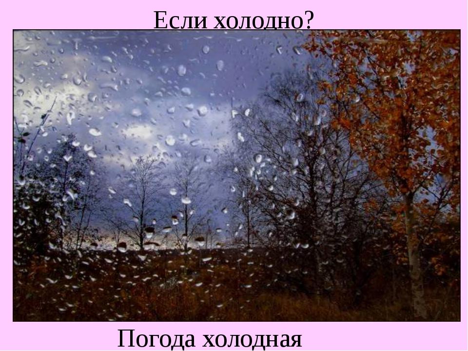 Если холодно? Погода холодная