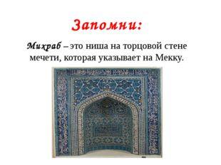 Запомни: Михраб – это ниша на торцовой стене мечети, которая указывает на Мек
