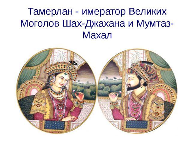 Тамерлан - имератор Великих Моголов Шах-Джахана и Мумтаз-Махал