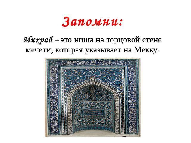 Запомни: Михраб – это ниша на торцовой стене мечети, которая указывает на Мек...