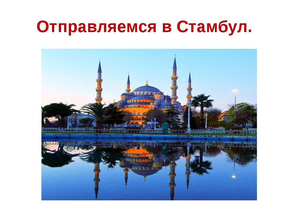 Отправляемся в Стамбул.