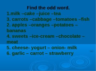 Find the odd word. 1.milk –cake –juice –tea 3. carrots –cabbage –tomatoes –fi