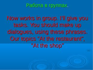 Работа в группах. Now works in group. I'll give you tasks. You should make u