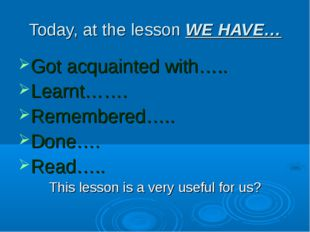 Today, at the lesson WE HAVE… Got acquainted with….. Learnt……. Remembered…..