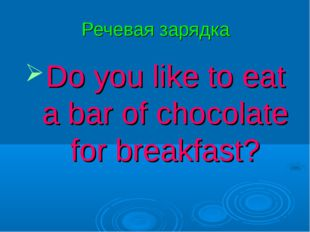 Речевая зарядка Do you like to eat a bar of chocolate for breakfast?
