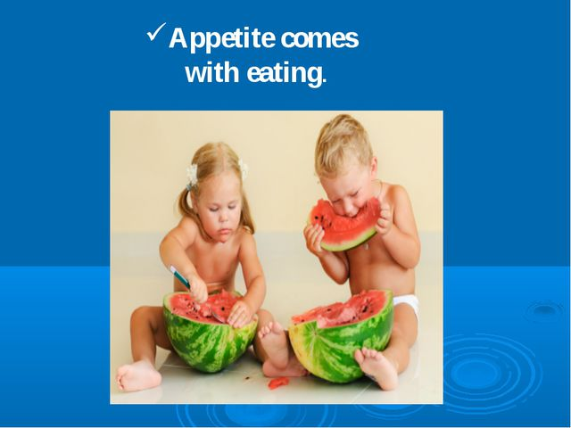 Appetite comes with eating.