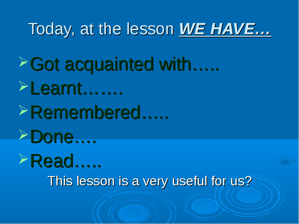 Today, at the lesson WE HAVE… Got acquainted with….. Learnt……. Remembered….....