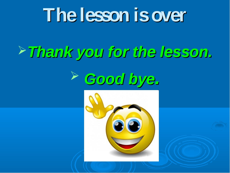 The lesson is over Thank you for the lesson. Good bye.