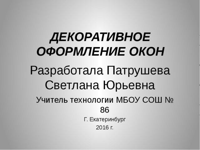 Разработала Патрушева Светлана Юрьевна Учитель технологии МБОУ СОШ № 86 Г. Ек...