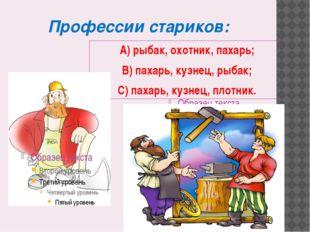 Профессии стариков: А) рыбак, охотник, пахарь; В) пахарь, кузнец, рыбак; С) п