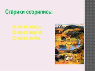 Старики ссорились: А) из-за воды; В) из-за земли; С) из-за рыбы.