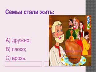 Семьи стали жить: А) дружно; В) плохо; С) врозь.