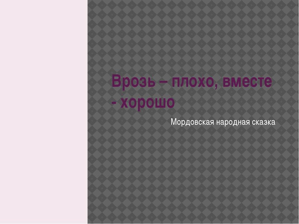 Врозь – плохо, вместе - хорошо Мордовская народная сказка