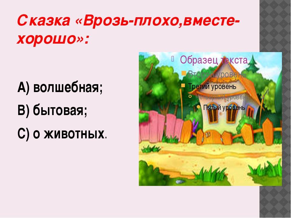 Сказка «Врозь-плохо,вместе-хорошо»: А) волшебная; В) бытовая; С) о животных.