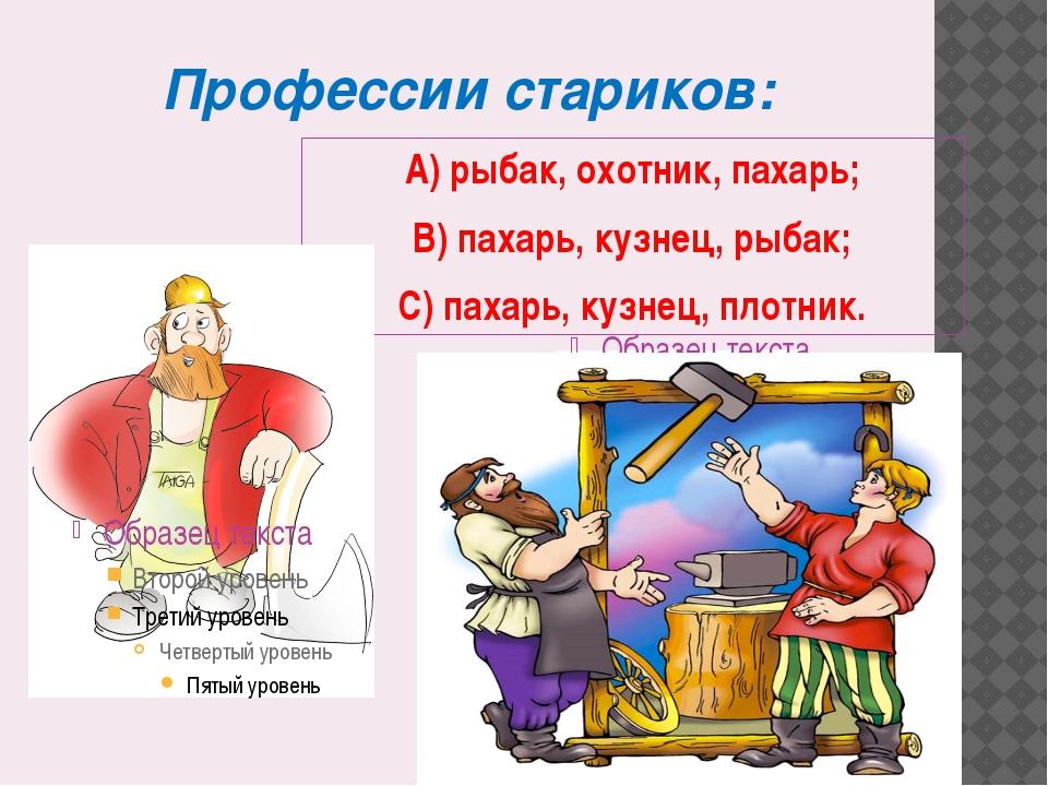 Профессии стариков: А) рыбак, охотник, пахарь; В) пахарь, кузнец, рыбак; С) п...