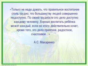 «Только не надо думать, что правильное воспитание столь трудно, что большинст