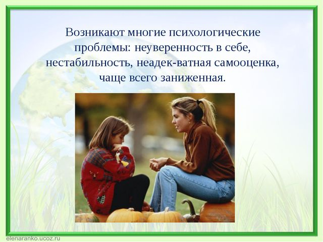 Возникают многие психологические проблемы: неуверенность в себе, нестабильнос...