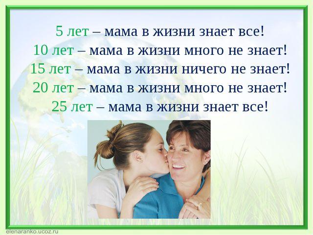 5 лет – мама в жизни знает все! 10 лет – мама в жизни много не знает! 15 лет...
