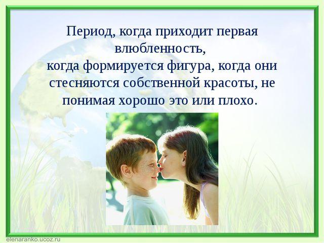 Период, когда приходит первая влюбленность, когда формируется фигура, когда о...