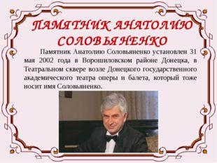 ПАМЯТНИК АНАТОЛИЮ СОЛОВЬЯНЕНКО Памятник Анатолию Соловьяненко установлен 31 м