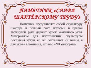 ПАМЯТНИК «СЛАВА ШАХТЁРСКОМУ ТРУДУ» Памятник представляет собой скульптуру шах