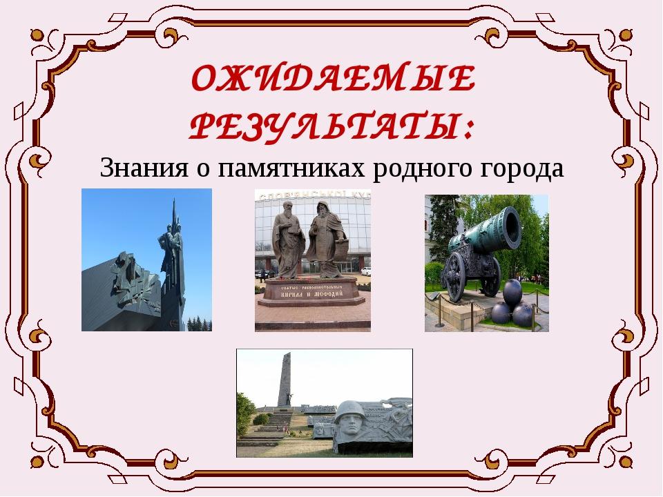 ОЖИДАЕМЫЕ РЕЗУЛЬТАТЫ: Знания о памятниках родного города