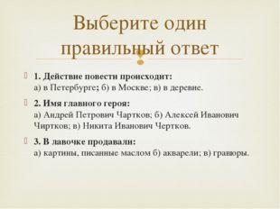 1. Действие повести происходит: а) в Петербурге;б) в Москве; в) в деревне. 2