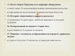 14. После смерти Чарткова в его квартире обнаружили: а) много денег; б) незак