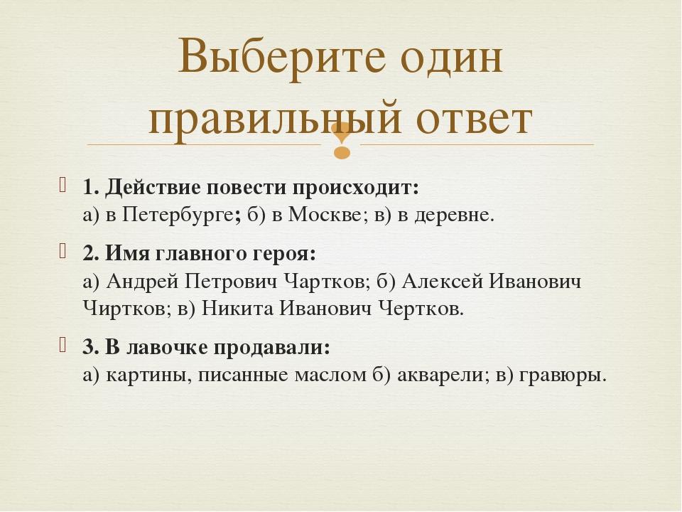 1. Действие повести происходит: а) в Петербурге;б) в Москве; в) в деревне. 2...