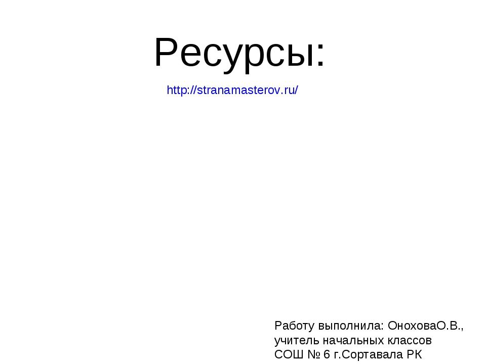 http://stranamasterov.ru/ Ресурсы: Работу выполнила: ОноховаО.В., учитель нач...