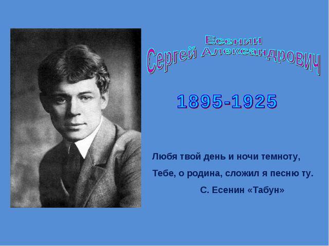 Любя твой день и ночи темноту, Тебе, о родина, сложил я песню ту. С. Есенин «...