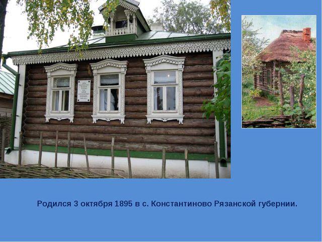 Родился 3 октября 1895 в с. Константиново Рязанской губернии.