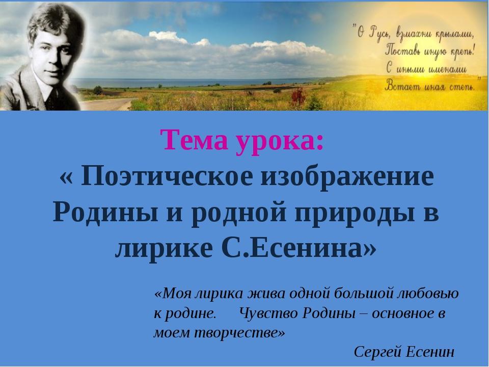 Тема урока: « Поэтическое изображение Родины и родной природы в лирике С.Есен...
