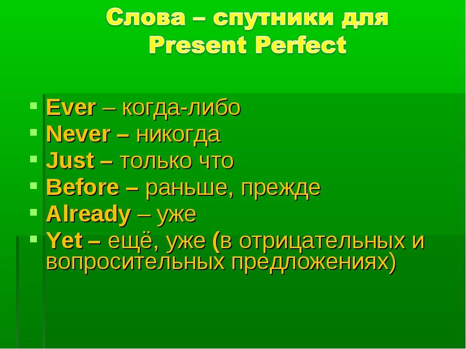 Ever – когда-либо Never – никогда Just – только что Before – раньше, прежде A...