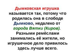 Дымковская игрушка называется так, потому что родилась она в слободе Дымково,