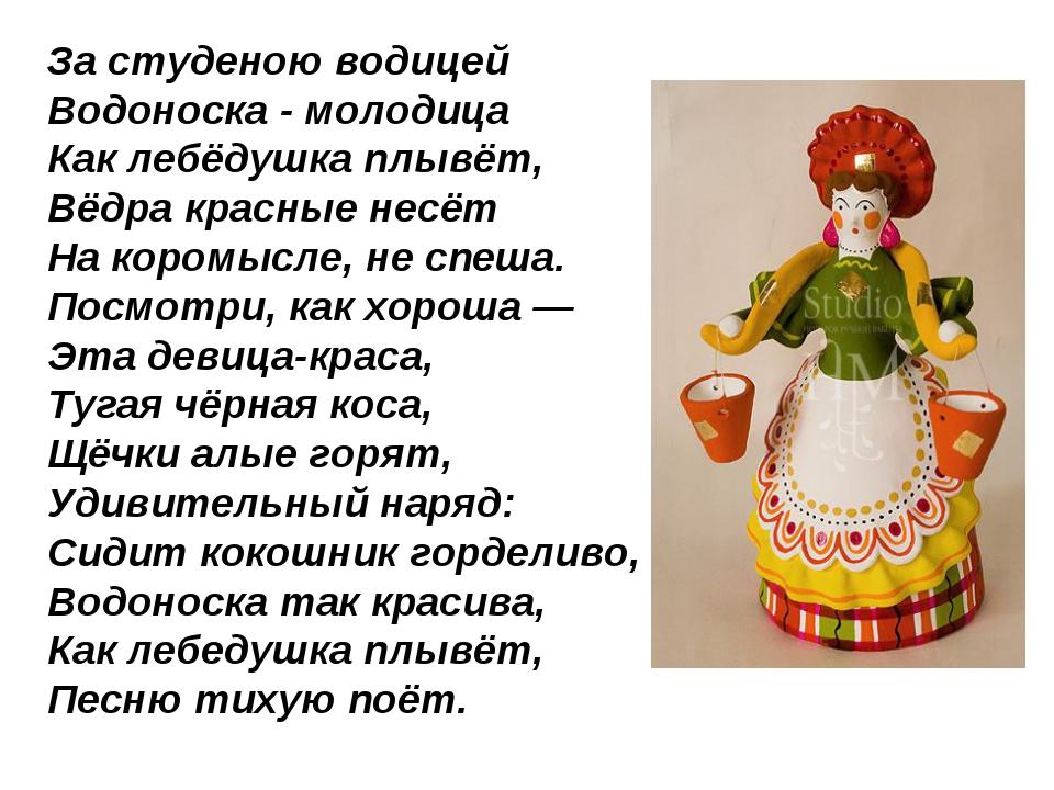За студеною водицей Водоноска - молодица Как лебёдушка плывёт, Вёдра красные...