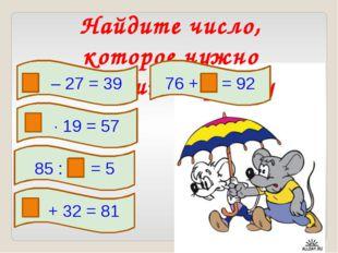 Найдите число, которое нужно вставить в рамку – 27 = 39  19 = 57 85 : = 5 76