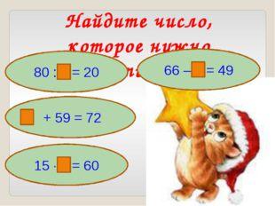 Найдите число, которое нужно вставить в рамку 80 : = 20 + 59 = 72 66 – = 49 1