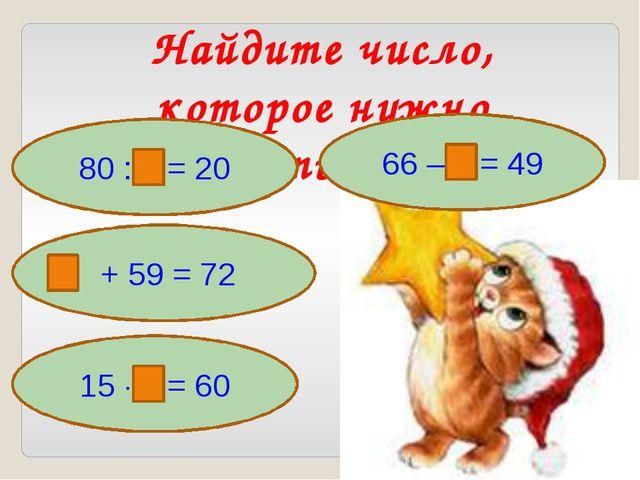 Найдите число, которое нужно вставить в рамку 80 : = 20 + 59 = 72 66 – = 49 1...