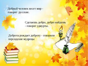 Добрый человек несет мир - говорят русские. Сделаешь добро, добро найдешь -
