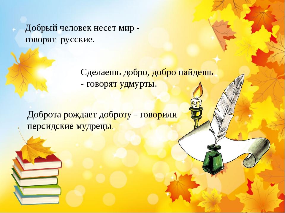 Добрый человек несет мир - говорят русские. Сделаешь добро, добро найдешь -...