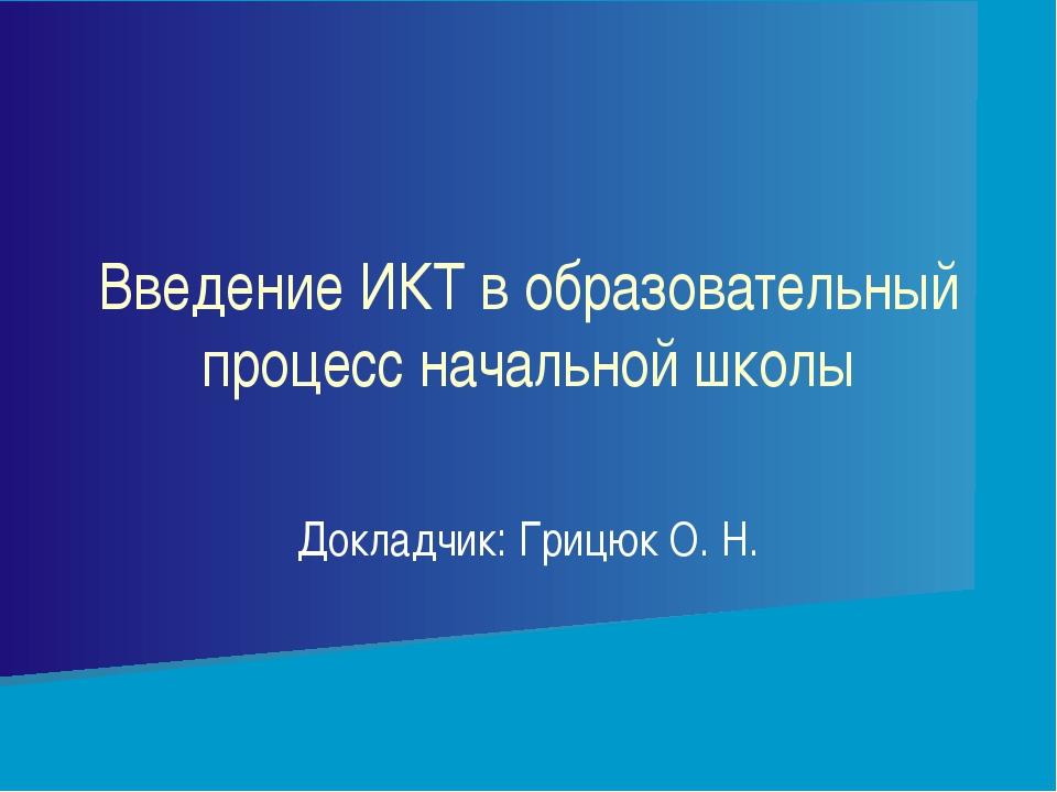 Докладчик: Грицюк О. Н. Введение ИКТ в образовательный процесс начальной школы