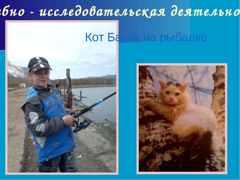 Учебно - исследовательская деятельность Кот Басик на рыбалке