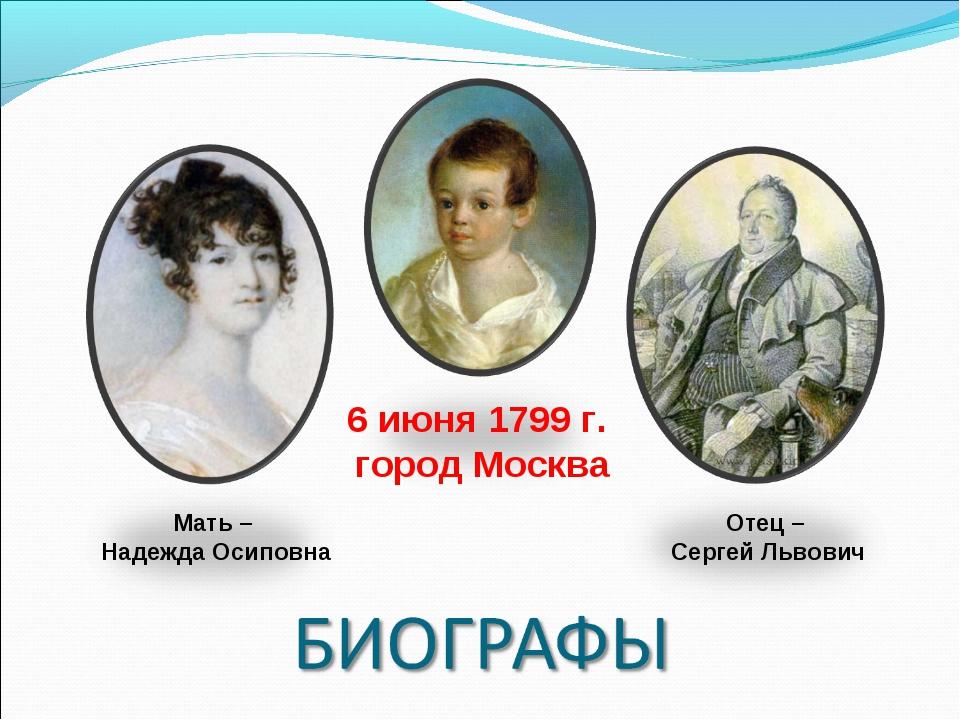 Отец – Сергей Львович Мать – Надежда Осиповна 6июня1799 г. город Москва