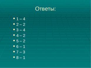 Ответы: 1 – 4 2 – 2 3 – 4 4 – 2 5 – 2 6 – 1 7 – 3 8 – 1