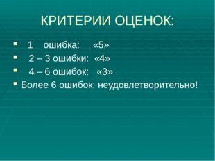 КРИТЕРИИ ОЦЕНОК: 1 ошибка: «5» 2 – 3 ошибки: «4» 4 – 6 ошибок: «3» Более 6 ош