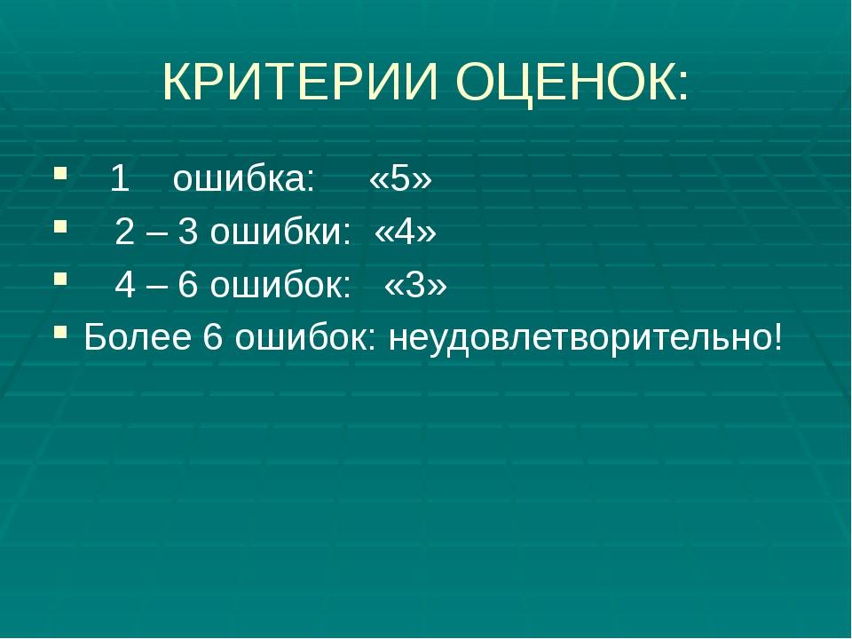 КРИТЕРИИ ОЦЕНОК: 1 ошибка: «5» 2 – 3 ошибки: «4» 4 – 6 ошибок: «3» Более 6 ош...