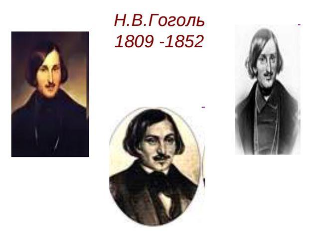 Н.В.Гоголь 1809 -1852 Н.В.Гоголь 1809 -1852