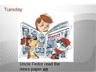 Tuesday Uncle Fedor read the news paper on Thusday