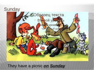 Sunday They have a picnic on Sunday